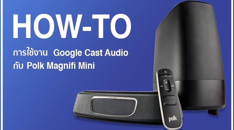 วิธีฟังเพลงผ่านระบบ Google Cast Audio กับ Polk Magnifi Mini
