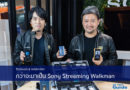 Exclusive Interview กว่าจะมาเป็น Sony Streaming Walkman