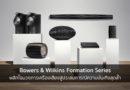 Bowers & Wilkins Formation Series พลิกโฉมวงการเครื่องเสียงสู่ประสบการณ์ความบันเทิงสุดล้ำ